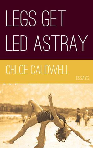 Legs Get Led Astray by Chloe Caldwell