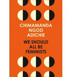 We Should All Be Feminists by Chimimanda Ngozi Adichie